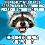 Lame Pun Coon Meme | RICK ASTLEY WILL LET YOU BORROW ANY MOVIE FROM HIS PIXAR COLLECTION, EXCEPT ONE HE'S NEVER GONNA GIVE YOU UP | image tagged in memes,lame pun coon | made w/ Imgflip meme maker