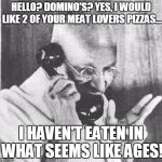 Gandhi Meme | HELLO? DOMINO'S? YES, I WOULD LIKE 2 OF YOUR MEAT LOVERS PIZZAS... I HAVEN'T EATEN IN WHAT SEEMS LIKE AGES! | image tagged in memes,gandhi | made w/ Imgflip meme maker