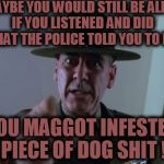Wood Shampoo | MAYBE YOU WOULD STILL BE ALIVE IF YOU LISTENED AND DID  WHAT THE POLICE TOLD YOU TO DO ! YOU MAGGOT INFESTED PIECE OF DOG SHIT ! | image tagged in sergeant hartmann,police lives matter,cops | made w/ Imgflip meme maker
