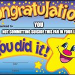 Happy Star Congratulations Meme | YOU NOT COMMITTING SUICIDE THIS FAR IN YOUR LIFE | image tagged in memes,happy star congratulations | made w/ Imgflip meme maker