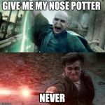 Harry Potter meme | GIVE ME MY NOSE POTTER NEVER | image tagged in harry potter meme | made w/ Imgflip meme maker