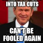 George Bush Meme | CLINTON SURPLUS INTO TAX CUTS CAN'T BE FOOLED AGAIN | image tagged in memes,george bush | made w/ Imgflip meme maker