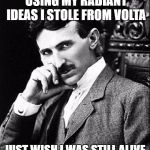 Tesla | I DON'T CARE THEY'RE USING MY RADIANT IDEAS I STOLE FROM VOLTA JUST WISH I WAS STILL ALIVE TO KEEP ALL THE CREDITS | image tagged in tesla | made w/ Imgflip meme maker