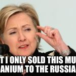 Hillary Clinton Fingers | BUT I ONLY SOLD THIS MUCH URANIUM TO THE RUSSIANS | image tagged in hillary clinton fingers | made w/ Imgflip meme maker