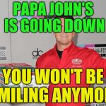 Papa Johns | PAPA JOHN'S IS GOING DOWN YOU WON'T BE SMILING ANYMORE | image tagged in papa johns | made w/ Imgflip meme maker