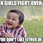 Evil Toddler Meme | WHEN GIRLS FIGHT OVER YOU AND YOU DON'T LIKE EITHER OF THEM | image tagged in memes,evil toddler | made w/ Imgflip meme maker