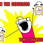 Senseless Time Changes | BAN  THE  SENSELESS TIME  CHANGES | image tagged in do all the things,memes,scumbag daylight savings time,aint nobody got time for that,banned | made w/ Imgflip meme maker