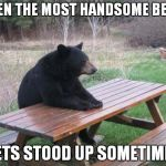 Bad Luck Bear Meme | EVEN THE MOST HANDSOME BEAR GETS STOOD UP SOMETIMES | image tagged in memes,bad luck bear | made w/ Imgflip meme maker