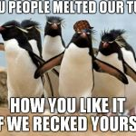 Penguin Gang Meme | YOU PEOPLE MELTED OUR TURF HOW YOU LIKE IT IF WE RECKED YOURS? | image tagged in memes,penguin gang,scumbag | made w/ Imgflip meme maker