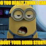 Sleepy Minion | DO YOU REALLY THINK I CARE ABOUT YOUR DUMB STORY? | image tagged in sleepy minion | made w/ Imgflip meme maker
