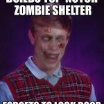 RIP WORLD WAR BLB | BUILDS TOP-NOTCH ZOMBIE SHELTER FORGETS TO LOCK DOOR | image tagged in memes,zombie bad luck brian | made w/ Imgflip meme maker