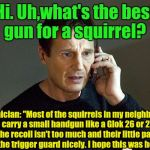 "When you ask for advice a get the resident wise ass.  | Hi. Uh,what's the best gun for a squirrel? Technician: ""Most of the squirrels in my neighborhood carry a small handgun like a Glok 26 or 27. 