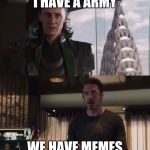 I have an army | I HAVE A ARMY WE HAVE MEMES | image tagged in i have an army | made w/ Imgflip meme maker
