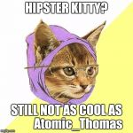 No one has used Hipster Kitty in over two years on imgflip? | HIPSTER KITTY? STILL NOT AS COOL AS          Atomic_Thomas | image tagged in memes,hipster kitty,atomic_thomas,use someones username in your meme,imgflip users | made w/ Imgflip meme maker