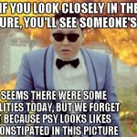 Rest in Pepperoni person who I do not know. | IF YOU LOOK CLOSELY IN THE PICTURE, YOU'LL SEE SOMEONE'S LEGS IT'S SEEMS THERE WERE SOME CASUALITIES TODAY, BUT WE FORGET THAT BECAUSE PSY L | image tagged in memes,gangnam style psy | made w/ Imgflip meme maker