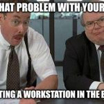 The Bobs Meme | DUE TO THAT PROBLEM WITH YOUR BOWELS WE'RE PUTTING A WORKSTATION IN THE BATHROOM. | image tagged in memes,the bobs | made w/ Imgflip meme maker