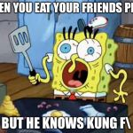 Spongebob cook | WHEN YOU EAT YOUR FRIENDS PIZZA BUT HE KNOWS KUNG F | image tagged in spongebob cook | made w/ Imgflip meme maker