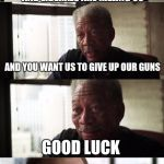Morgan Freeman Good Luck Meme | ATHEISTS,ILLEGAL IMMIGRANTS AND LIBERALS ARE KILLING US AND YOU WANT US TO GIVE UP OUR GUNS GOOD LUCK | image tagged in memes,morgan freeman good luck | made w/ Imgflip meme maker