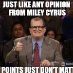 And the points don't matter | JUST LIKE ANY OPINION FROM MILEY CYRUS THE POINTS JUST DON'T MATTER. | image tagged in and the points don't matter | made w/ Imgflip meme maker