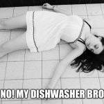 Dead woman | OH NO! MY DISHWASHER BROKE! | image tagged in dead woman | made w/ Imgflip meme maker