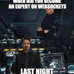 When did you become an expert | WHEN DID YOU BECOME AN EXPERT ON WEBSOCKETS LAST NIGHT | image tagged in when did you become an expert | made w/ Imgflip meme maker