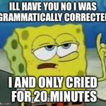 I'll have you know spongebob | ILL HAVE YOU NO I WAS GRAMMATICALLY CORRECTED I AND ONLY CRIED FOR 20 MINUTES | image tagged in i'll have you know spongebob | made w/ Imgflip meme maker