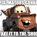 Tow Mater 101 | PIXL MATORS GONNA TAKE IT TO THE 'SHOP | image tagged in tow mater 101 | made w/ Imgflip meme maker