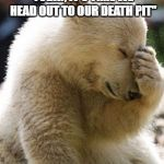 "Facepalm Bear Meme | WHEN A FRIEND SAYS ""TEST TODAY, IT'S TIME WE HEAD OUT TO OUR DEATH PIT"" 