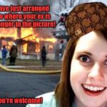 Disaster Overly Attached Girlfriend | I have just arranged it to where your ex is no longer in the picture! You're welcome! | image tagged in disaster overly attached girlfriend,scumbag,overly attached girlfriend,overly attached girlfriend weekend,memes | made w/ Imgflip meme maker