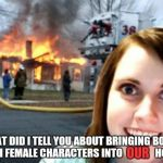 Overly Attached Girlfriend Weekend, a Socrates, isayisay and Craziness_all_the_way event on Nov 10-12th. | OUR WHAT DID I TELL YOU ABOUT BRINGING BOOKS WITH FEMALE CHARACTERS INTO                HOME? | image tagged in disaster overly attached girlfriend,meme event,overly attached girlfriend,overly attached girlfriend weekend | made w/ Imgflip meme maker