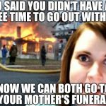 Overly Attached Girlfriend Weekend, a Socrates, isayisay and Craziness_all_the_way event on Nov 10-12th. | YOU SAID YOU DIDN'T HAVE ANY FREE TIME TO GO OUT WITH ME NOW WE CAN BOTH GO TO YOUR MOTHER'S FUNERAL | image tagged in disaster overly attached girlfriend,overly attached girlfriend,overly attached girlfriend weekend,memes | made w/ Imgflip meme maker
