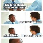 Interview about unicorns | HOW DO YOU HANDLE STRESS AND PRESSURE? DO YOU KNOW LAINA MORRIS? ACTUALLY, NO SHE'S MY GIRLFRIEND | image tagged in interview about unicorns,overly attached girlfriend,memes,overly attached girlfriend weekend | made w/ Imgflip meme maker