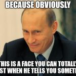 vladimir putin smiling | BECAUSE OBVIOUSLY THIS IS A FACE YOU CAN TOTALLY TRUST WHEN HE TELLS YOU SOMETHING | image tagged in vladimir putin smiling | made w/ Imgflip meme maker