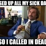 Well That Escalated Quickly Meme | I USED UP ALL MY SICK DAYS, SO I CALLED IN DEAD | image tagged in memes,well that escalated quickly | made w/ Imgflip meme maker