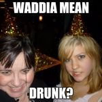 Too Drunk At Party Tina Meme | WADDIA MEAN DRUNK? | image tagged in memes,too drunk at party tina | made w/ Imgflip meme maker