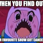 angry finn | WHEN YOU FIND OUT YOUR FAVOURITE SHOW GOT CANCELLED. | image tagged in memes,finn the human | made w/ Imgflip meme maker