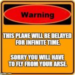 Warning Sign Meme | THIS PLANE WILL BE DELAYED FOR INFINITE TIME. SORRY YOU WILL HAVE TO FLY FROM YOUR ARSE. | image tagged in memes,warning sign | made w/ Imgflip meme maker