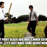 Office Space Printer | WON'T PRINT BLACK AND WHITE WHEN CAYAN INK RUNS OUT...LET'S JUST MAKE SOME ADJUSTMENTS HERE | image tagged in office space printer | made w/ Imgflip meme maker