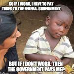 Third World Skeptical Kid Meme | SO IF I WORK, I HAVE TO PAY TAXES TO THE FEDERAL GOVERNMENT, BUT IF I DON'T WORK, THEN THE GOVERNMENT PAYS ME? | image tagged in memes,third world skeptical kid | made w/ Imgflip meme maker