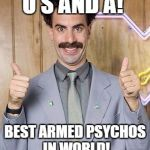 borat | U S AND A! BEST ARMED PSYCHOS IN WORLD! | image tagged in borat | made w/ Imgflip meme maker