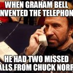 Chuck Norris Phone Meme | WHEN GRAHAM BELL INVENTED THE TELEPHONE HE HAD TWO MISSED CALLS FROM CHUCK NORRIS | image tagged in memes,chuck norris phone,chuck norris | made w/ Imgflip meme maker