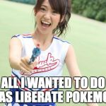 Yuko With Gun Meme | ALL I WANTED TO DO WAS LIBERATE POKEMON! | image tagged in memes,yuko with gun | made w/ Imgflip meme maker