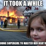 But people always invited her camping | IT TOOK A WHILE FOR YOUNG SUPERGIRL TO MASTER HER HEAT VISION | image tagged in memes,disaster girl,supergirl,heat vision,superhero week | made w/ Imgflip meme maker