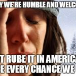1st World Canadian Problems Meme | WE SAY WE'RE HUMBLE AND WELCOMING BUT RUBE IT IN AMERICA'S FACE EVERY CHANCE WE GET. | image tagged in memes,1st world canadian problems | made w/ Imgflip meme maker