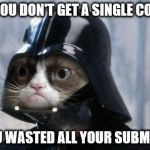 Grumpy Cat Star Wars Meme | WHEN YOU DON'T GET A SINGLE COMMENT AND YOU WASTED ALL YOUR SUBMISSIONS | image tagged in memes,grumpy cat star wars,grumpy cat | made w/ Imgflip meme maker
