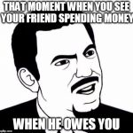 Seriously Face Meme | THAT MOMENT WHEN YOU SEE YOUR FRIEND SPENDING MONEY WHEN HE OWES YOU | image tagged in memes,seriously face | made w/ Imgflip meme maker