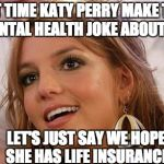 Britney Spears Meme | NEXT TIME KATY PERRY MAKE THAT MENTAL HEALTH JOKE ABOUT ME LET'S JUST SAY WE HOPE SHE HAS LIFE INSURANCE | image tagged in memes,britney spears | made w/ Imgflip meme maker
