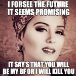 I Forsee Meme | I FORSEE THE FUTURE IT SEEMS PROMISING IT SAY'S THAT YOU WILL BE MY BF OR I WILL KILL YOU | image tagged in memes,i forsee | made w/ Imgflip meme maker
