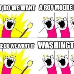 What Do We Want Meme | WHAT DO WE WANT A ROY MOORE BAN! WHERE DO WE WANT IT WASHINGTON! | image tagged in memes,what do we want | made w/ Imgflip meme maker