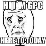 Okay Guy Rage Face Meme | HI I´M GPC HERE TO TODAY | image tagged in memes,okay guy rage face | made w/ Imgflip meme maker